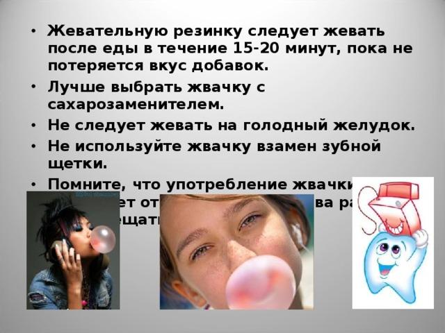 Жевательную резинку следует жевать после еды в течение 15-20 минут, пока не потеряется вкус добавок. Лучше выбрать жвачку с сахарозаменителем. Не следует жевать на голодный желудок. Не используйте жвачку взамен зубной щетки. Помните, что употребление жвачки не избавляет от необходимости два раза в год посещать стоматолога