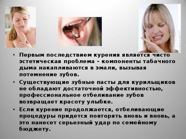 Первым последствием курения является чисто эстетическая проблема – компоненты табачного дыма накапливаются в эмали, вызывая потемнение зубов. Существующие зубные пасты для курильщиков не обладают достаточной эффективностью, профессиональное отбеливание зубов возвращает красоту улыбке. Если курение продолжается, отбеливающие процедуры придется повторять вновь и вновь, а это нанесет серьезный удар по семейному бюджету.