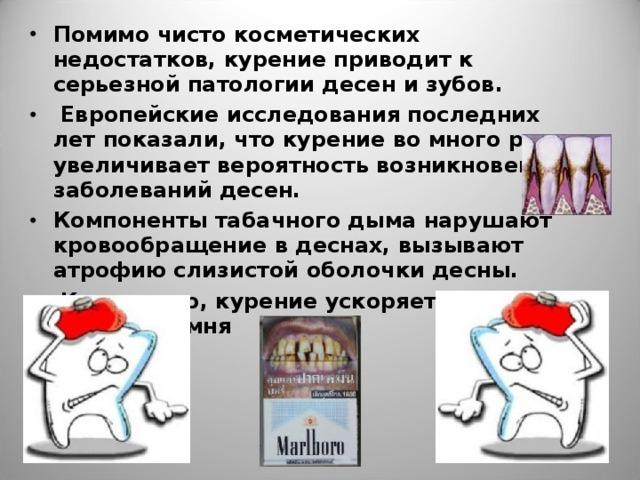 Помимо чисто косметических недостатков, курение приводит к серьезной патологии десен и зубов.  Европейские исследования последних лет показали, что курение во много раз увеличивает вероятность возникновения заболеваний десен. Компоненты табачного дыма нарушают кровообращение в деснах, вызывают атрофию слизистой оболочки десны.  Кроме того, курение ускоряет развитие зубного камня