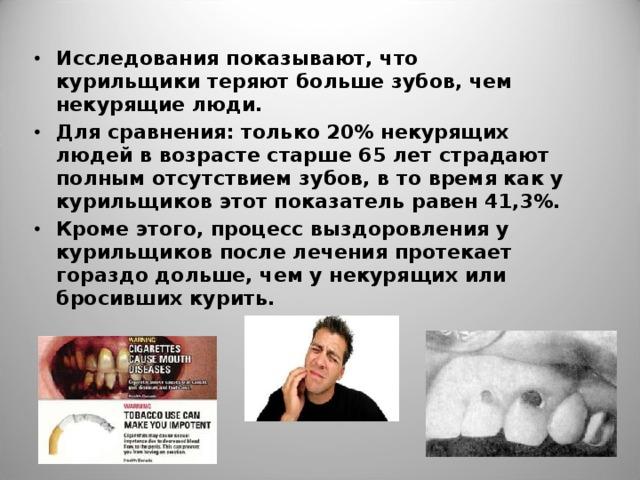 Исследования показывают, что курильщики теряют больше зубов, чем некурящие люди. Для сравнения: только 20% некурящих людей в возрасте старше 65 лет страдают полным отсутствием зубов, в то время как у курильщиков этот показатель равен 41,3%. Кроме этого, процесс выздоровления у курильщиков после лечения протекает гораздо дольше, чем у некурящих или бросивших курить.