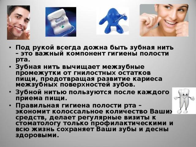 Под рукой всегда дожна быть зубная нить – это важный компонент гигиены полости рта. Зубная нить вычищает межзубные промежутки от гнилостных остатков пищи, предотвращая развитие кариеса межзубных поверхностей зубов. Зубной нитью пользуются после каждого приема пищи. Правильная гигиена полости рта – экономит колоссальное количество Ваших средств, делает регулярные визиты к стоматологу только профилактическими и всю жизнь сохраняет Ваши зубы и десны здоровыми.