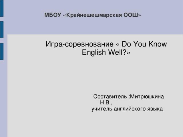 МБОУ «Крайнешешмарская ООШ» Игра-соревнование « Do You Know English Well? »  Составитель :Митрюшкина Н.В.,  учитель английского языка 2015г