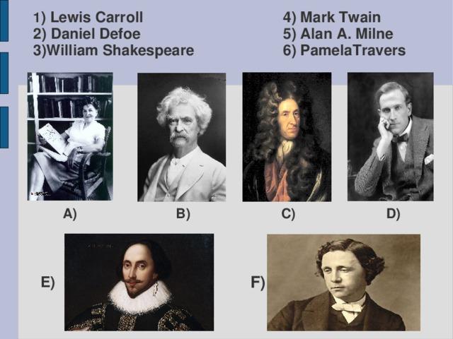 4) Mark Twain  5) Alan A. Milne  6) PamelaTravers 1 ) Lewis Carroll  2) Daniel Defoe  3)William Shakespeare A) B) C) D) E) F)