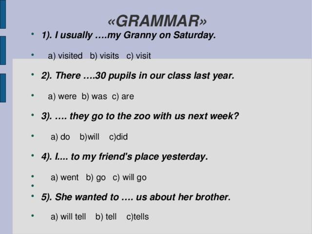 «GRAMMAR» 1). I usually ….my Granny on Saturday.    a) visited b) visits c) visit  2). There ….30 pupils in our class last year.   a) were b) was c) are  3). …. they go to the zoo with us next week?   a) do b)will c)did  4). I.... to my friend's place yesterday.    a) went b) go c) will go  5). She wanted to …. us about her brother .