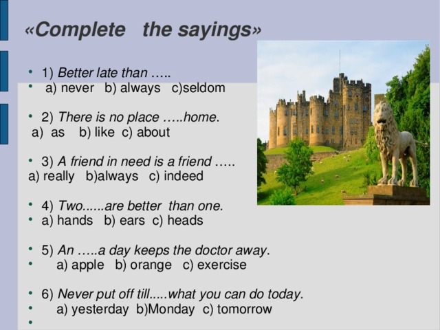 «Complete the sayings» 1) Better late than …..  a) never b) always c)seldom 2) There is no place …..home .  a) as b) like c) about 3) A friend in need is a friend ….. a) really b)always c) indeed