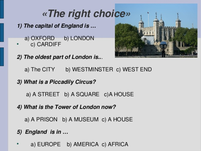 «The right choice» 1) The capital of England is …   a) OXFORD b) LONDON  c) CARDIFF 2) The oldest part of London is.. .  a) The CITY b) WESTMINSTER c) WEST END 3) What is a Piccadily Circus?   a) A STREET b) A SQUARE c)A HOUSE 4) What is the Tower of London now?   a) A PRISON b) A MUSEUM c) A HOUSE 5) England is in …
