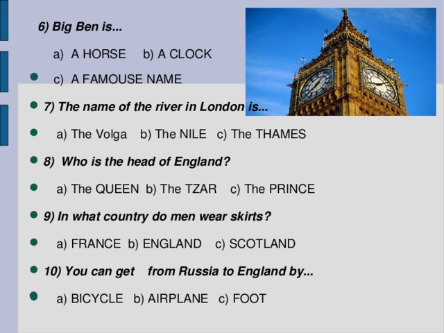 6) Big Ben is...   a) A HORSE b) A CLOCK   c) A FAMOUSE NAME 7) The name of the river in London is...   a) The Volga b) The NILE c) The THAMES 8) Who is the head of England?   a) The QUEEN b) The TZAR c) The PRINCE 9) In what country do men wear skirts?   a) FRANCE b) ENGLAND c) SCOTLAND 10) You can get from Russia to England by...