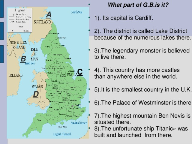What part of G.B.is it?  1). Its capital is Cardiff. 2). The district is called Lake District because of the numerous lakes there. 3).The legendary monster is believed to live there. 4). This country has more castles than anywhere else in the world. 5).It is the smallest country in the U.K. 6).The Palace of Westminster is there 7).The highest mountain Ben Nevis is situated there. 8).The unfortunate ship Titanic» was built and launched from there. A B C D