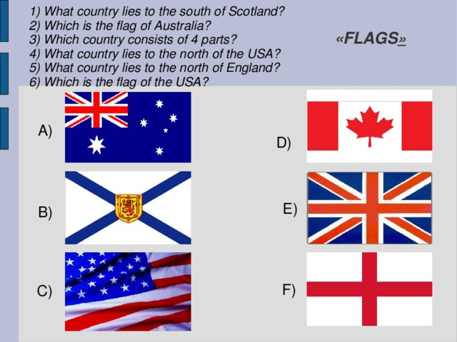 1) What country lies to the south of Scotland? 2) Which is the flag of Australia? 3) Which country consists of 4 parts? 4) What country lies to the north of the USA? 5) What country lies to the north of England? 6) Which is the flag of the USA? «FLAGS » A) D) E) B) F) C)