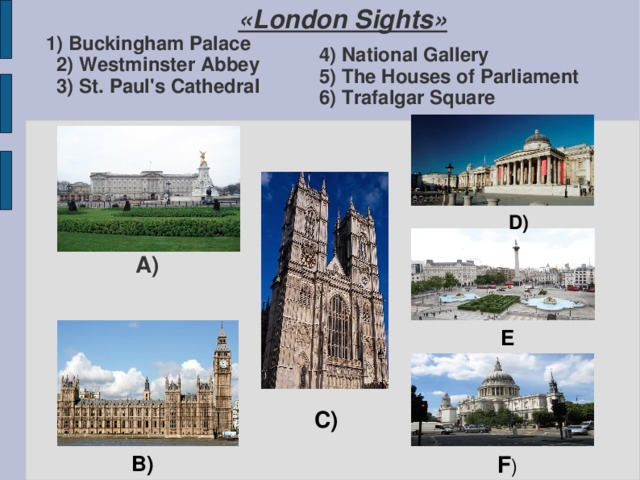 1) Buckingham Palace  2) Westminster Abbey  3) St. Paul's Cathedral «London Sights»  4) National Gallery  5) The Houses of Parliament  6) Trafalgar Square D) A) E C) B) F )
