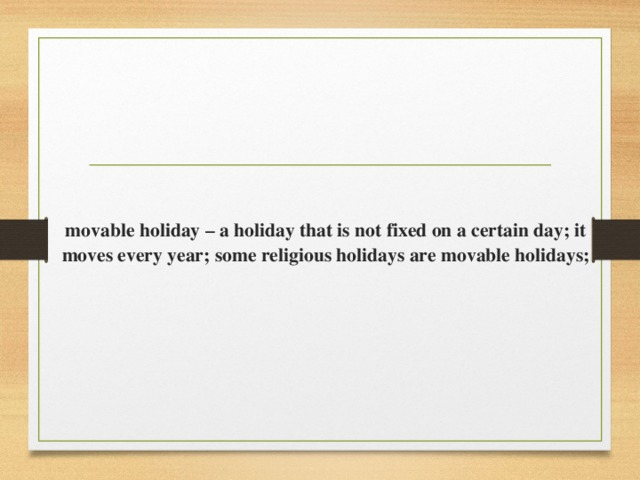 movable holiday – a holiday that is not fixed on a certain day; it moves every year; some religious holidays are movable holidays;