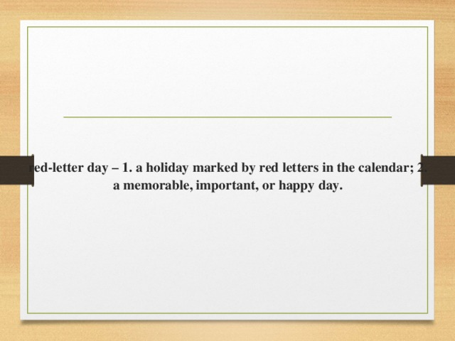 red-letter day – 1. a holiday marked by red letters in the calendar; 2. a memorable, important, or happy day.