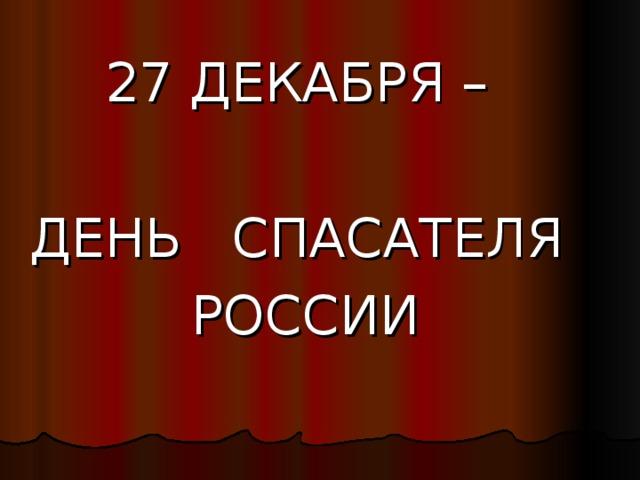 2 7 ДЕКАБРЯ – ДЕНЬ СПАСАТЕЛЯ РОССИИ