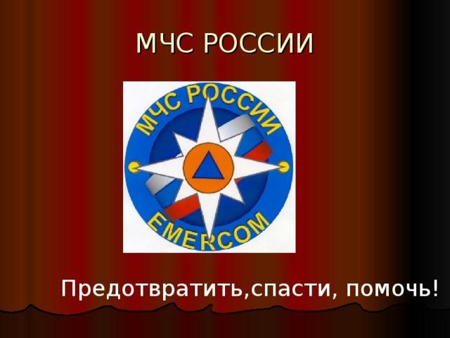 МЧС РОССИИ Предотвратить,спасти, помочь!