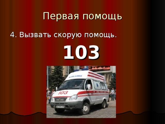 Первая помощь 4. Вызвать скорую помощь. 103