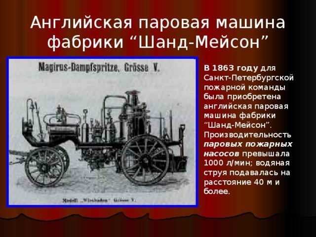 """Английская паровая машина фабрики """"Шанд-Мейсон"""" В 1863 году для Санкт-Петербургской пожарной команды была приобретена английская паровая машина фабрики """"Шанд-Мейсон"""". Производительность паровых пожарных насосов превышала 1000 л/мин; водяная струя подавалась на расстояние 40 м и более."""