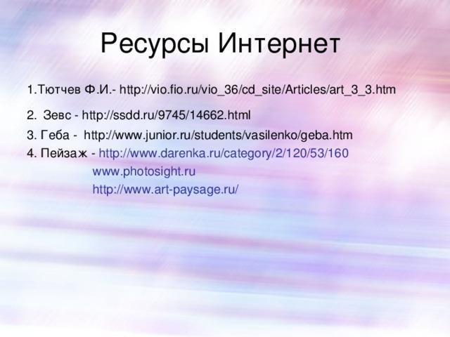 Ресурсы Интернет 1.Тютчев Ф.И.- http://vio.fio.ru/vio_36/cd_site/Articles/art_3_3.htm 2.  Зевс - http://ssdd.ru/9745/14662.html 3. Геба - http://www.junior.ru/students/vasilenko/geba.htm 4. Пейзаж - http://www.darenka.ru/category/2/120/53/160  www.photosight.ru  http://www.art-paysage.ru/