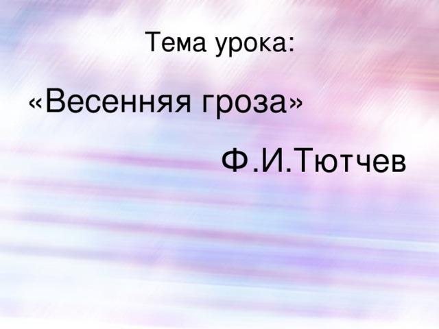 Тема урока: «Весенняя гроза» Ф.И.Тютчев