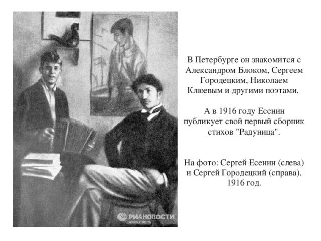 В Петербурге он знакомится с Александром Блоком, Сергеем Городецким, Николаем Клюевым и другими поэтами. А в 1916 году Есенин публикует свой первый сборник стихов