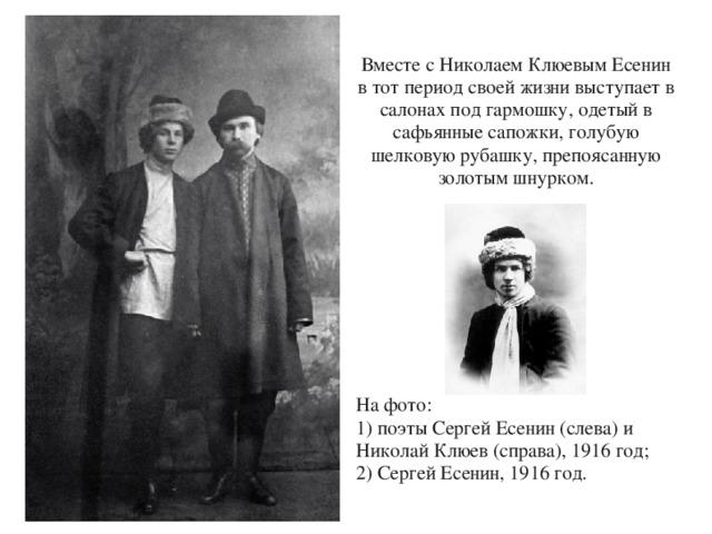 Вместе с Николаем Клюевым Есенин в тот период своей жизни выступает в салонах под гармошку, одетый в сафьянные сапожки, голубую шелковую рубашку, препоясанную золотым шнурком. На фото: 1) поэты Сергей Есенин (слева) и Николай Клюев (справа), 1916 год; 2) Сергей Есенин, 1916 год.