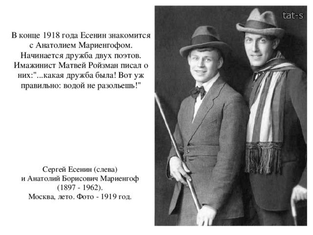 В конце 1918 года Есенин знакомится  с Анатолием Мариенгофом. Начинается дружба двух поэтов. Имажинист Матвей Ройзман писал о них: