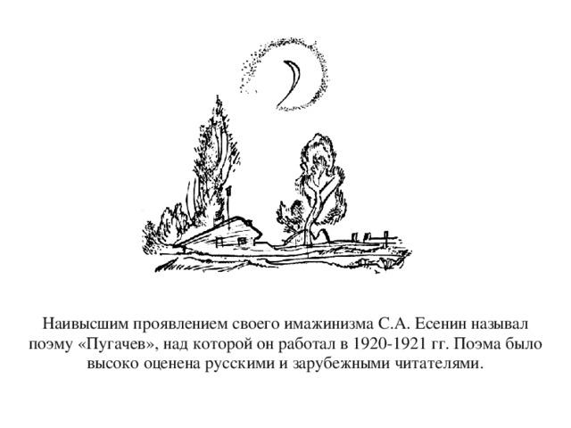Наивысшим проявлением своего имажинизма С.А.Есенин называл поэму «Пугачев», над которой он работал в 1920-1921 гг. Поэма было высоко оценена русскими и зарубежными читателями.