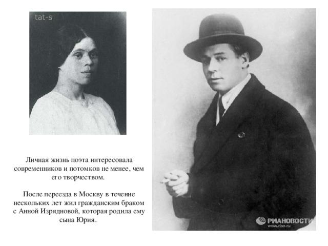 Личная жизнь поэта интересовала современников и потомков не менее, чем его творчеством. После переезда в Москву в течение нескольких лет жил гражданским браком с Анной Изрядновой, которая родила ему сына Юрия.