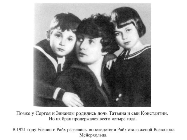 Позже у Сергея и Зинаиды родились дочь Татьяна и сын Константин. Но их брак продержался всего четыре года. В 1921 году Есенин и Райх развелись, впоследствии Райх стала женой Всеволода Мейерхольда.