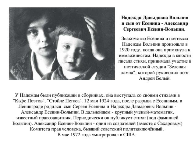 Надежда Давыдовна Вольпин и сын от Есенина - Александр Сергеевич Есенин-Вольпин. Знакомство Есенина и поэтессы Надежды Вольпин произошло в 1920 году, когда она примкнула к иммажинистам. Надежда в юности писала стихи, принимала участие в поэтической студии
