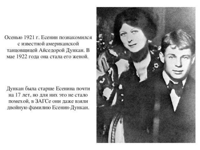 Осенью 1921 г. Есенин познакомился с известной американской танцовщицей Айседорой Дункан. В мае 1922 года она стала его женой. Дункан была старше Есенина почти на 17 лет, но для них это не стало помехой, в ЗАГСе они даже взяли двойную фамилию Есенин-Дункан.