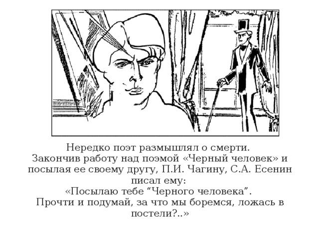 """Нередко поэт размышлял о смерти. Закончив работу над поэмой «Черный человек» и посылая ее своему другу, П.И.Чагину, С.А.Есенин писал ему: «Посылаю тебе """"Черного человека"""". Прочти и подумай, за что мы боремся, ложась в постели?..»"""