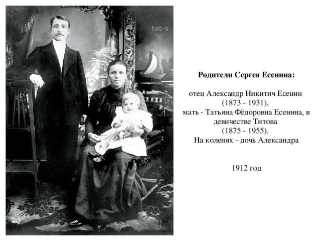 Родители Сергея Есенина:  отец Александр Никитич Есенин (1873 - 1931), мать - Татьяна Фёдоровна Есенина, в девичестве Титова (1875 - 1955). На коленях - дочь Александра 1912 год