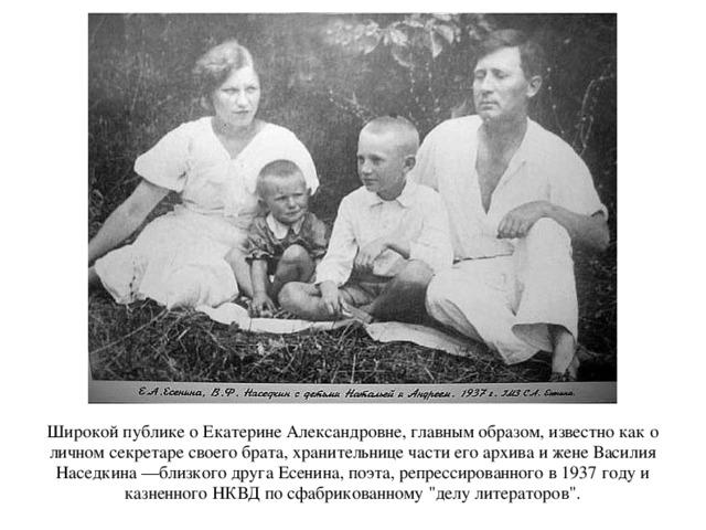 Широкой публике о Екатерине Александровне, главным образом, известно как о личном секретаре своего брата, хранительнице части его архива и жене Василия Наседкина —близкого друга Есенина, поэта, репрессированного в 1937 году и казненного НКВД по сфабрикованному