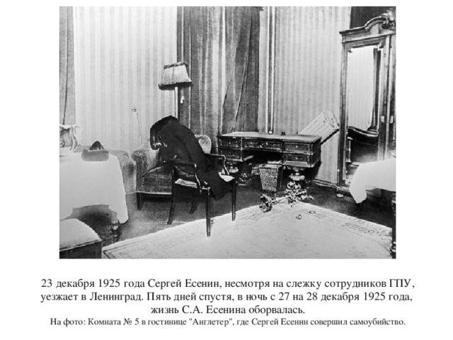 23 декабря 1925 года Сергей Есенин, несмотря на слежку сотрудников ГПУ, уезжает в Ленинград. Пять дней спустя, в ночь с 27 на 28 декабря 1925 года, жизнь С.А.Есенина оборвалась. На фото: Комната № 5 в гостинице