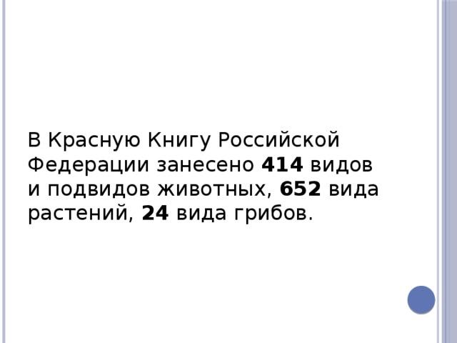 В Красную Книгу Российской Федерации занесено 414 видов и подвидов животных, 652 вида растений, 24 вида грибов.
