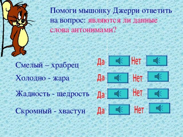 Помоги мышонку Джерри ответить на вопрос: являются ли  данные слова антонимами?  Смелый – храбрец Холодно - жара Жадность - щедрость Скромный - хвастун