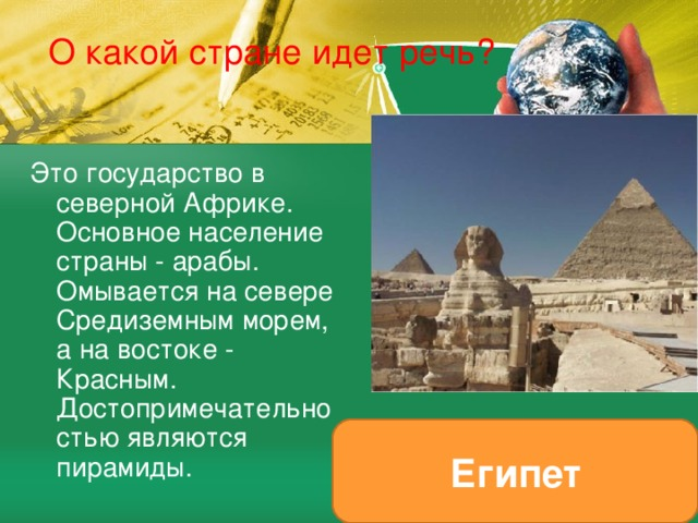 О какой стране идет речь? Это государство в северной Африке. Основное население страны - арабы. Омывается на севере Средиземным морем, а на востоке - Красным. Достопримечательностью являются пирамиды. Египет