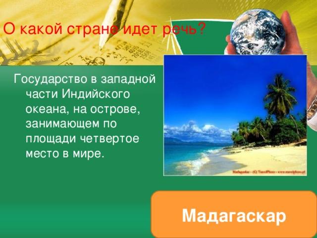 О какой стране идет речь? Государство в западной части Индийского океана, на острове, занимающем по площади четвертое место в мире. Мадагаскар