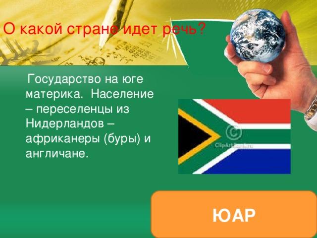 О какой стране идет речь?  Государство на юге материка. Население – переселенцы из Нидерландов – африканеры (буры) и англичане. ЮАР
