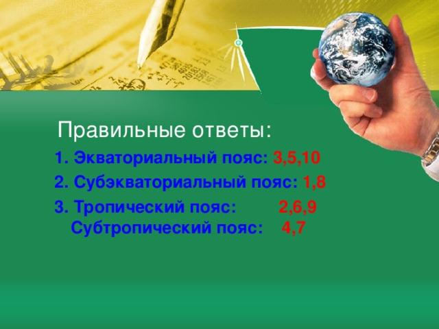 Правильные ответы: 1. Экваториальный пояс: 3,5,10 2. Субэкваториальный пояс: 1,8 3. Тропический пояс: 2,6,9 Субтропический пояс: 4,7