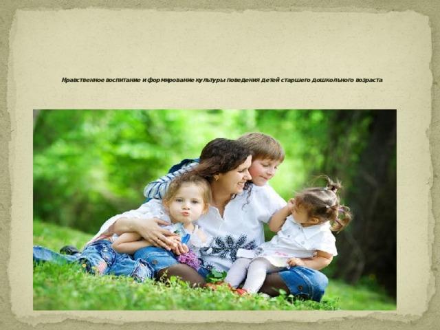 Нравственное воспитание и формирование культуры поведения детей старшего дошкольного возраста