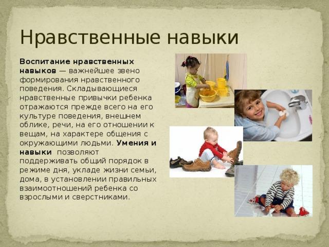 Нравственные навыки Воспитание нравственных навыков — важнейшее звено формирования нравственного поведения. Складывающиеся нравственные привычки ребенка отражаются прежде всего на его культуре поведения, внешнем облике, речи, на его отношении к вещам, на характере общения с окружающими людьми. Умения и навыки позволяют поддерживать общий порядок в режиме дня, укладе жизни семьи, дома, в установлении правильных взаимоотношений ребенка со взрослыми и сверстниками.