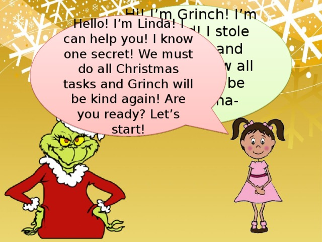 Hi! I'm Grinch! I'm very bad! I stole Christmas and presents! Now all children will be sad!!! Ha-ha-ha!!!!! Hello! I'm Linda! I can help you! I know one secret! We must do all Christmas tasks and Grinch will be kind again! Are you ready? Let's start!