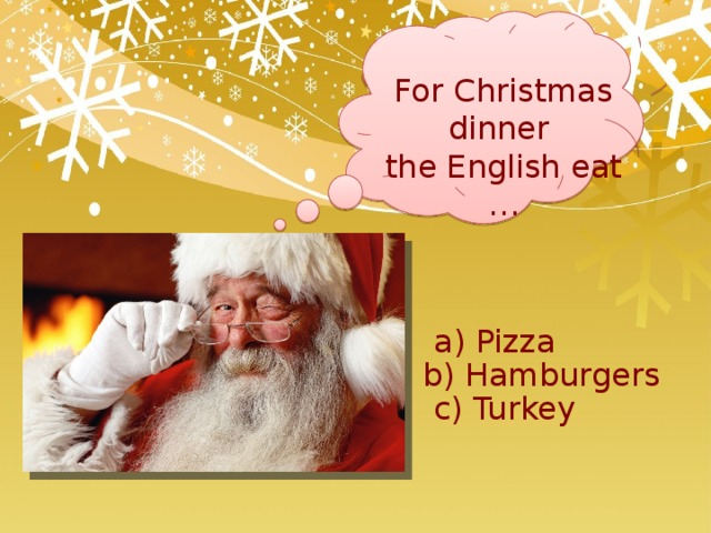 For Christmas dinner the English eat … a) Pizza b) Hamburgers c) Turkey