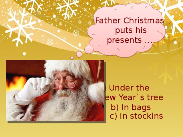 Father Christmas puts his presents … Under the New Year`s tree b) In bags c) In stockins