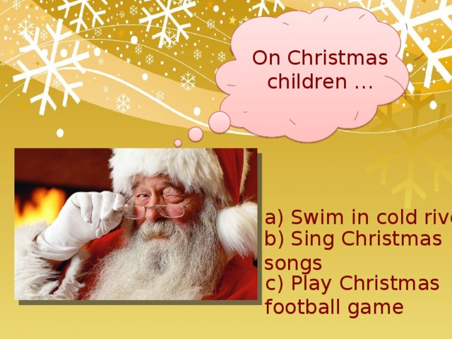 On Christmas children … a) Swim in cold river b) Sing Christmas songs c) Play Christmas football game