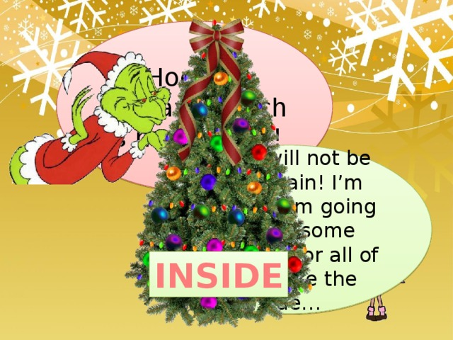 Hooray, hooray, Grinch is happy now! Yes, I will not be bad again! I'm sorry! I am going to give some presents for all of you. Take the clue… INSIDE