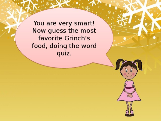 You are very smart! Now guess the most favorite Grinch's food, doing the word quiz.