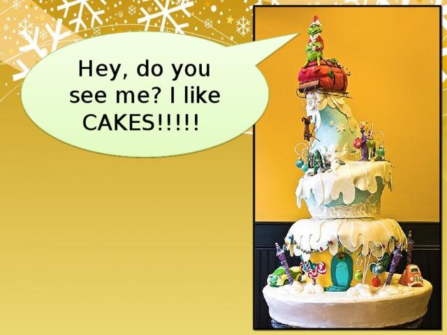 Hey, do you see me? I like CAKES!!!!!