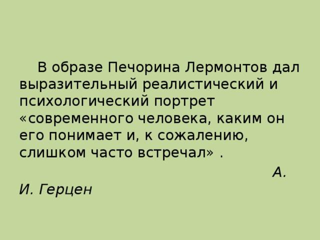 В образе Печорина Лермонтов дал выразительный реалистический и психологический портрет «современного человека, каким он его понимает и, к сожалению, слишком часто встречал».  А. И. Герцен
